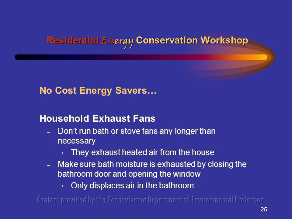 25 No Cost Energy Savers… Household Exhaust Fans – Dont run bath or stove fans any longer than necessary They exhaust heated air from the house – Make
