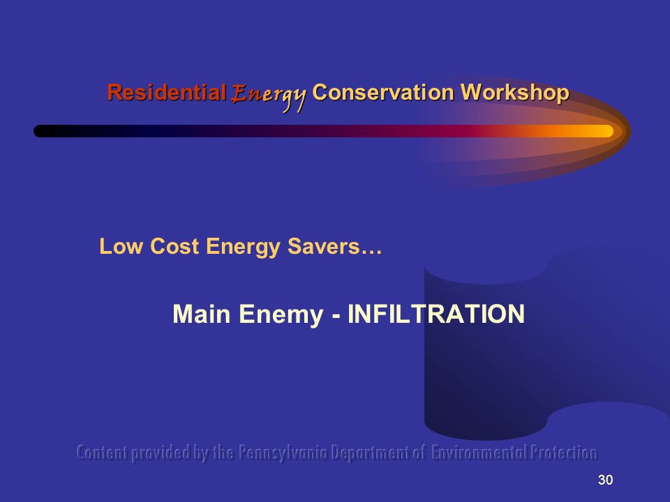 30 Low Cost Energy Savers… Main Enemy - INFILTRATION Residential Energy Conservation Workshop