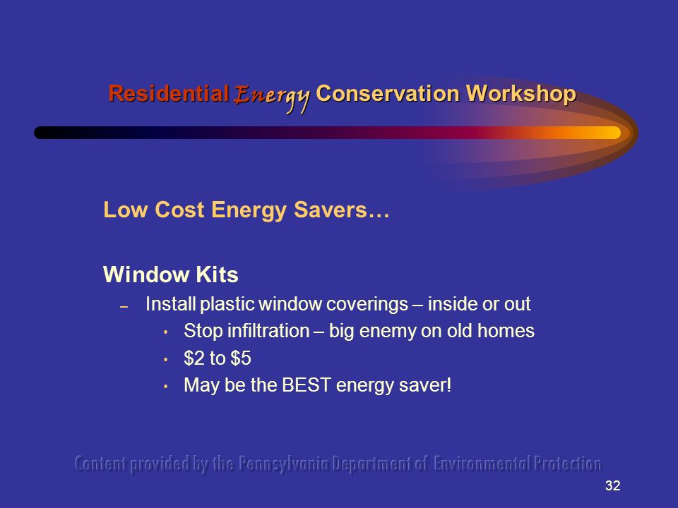 32 Low Cost Energy Savers… Window Kits – Install plastic window coverings – inside or out Stop infiltration – big enemy on old homes $2 to $5 May be t