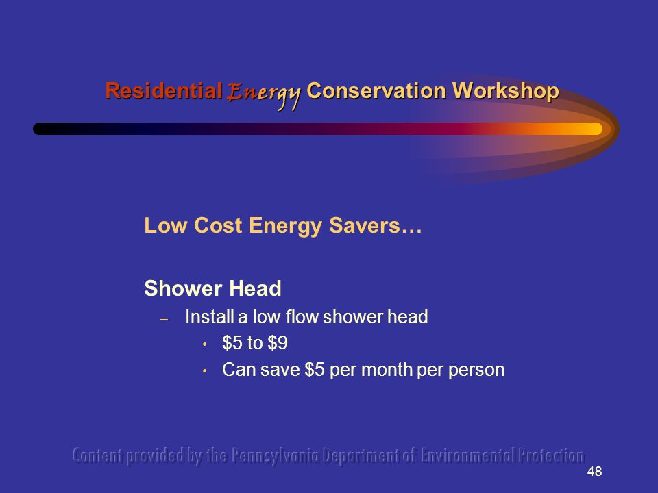 48 Low Cost Energy Savers… Shower Head – Install a low flow shower head $5 to $9 Can save $5 per month per person Residential Energy Conservation Workshop