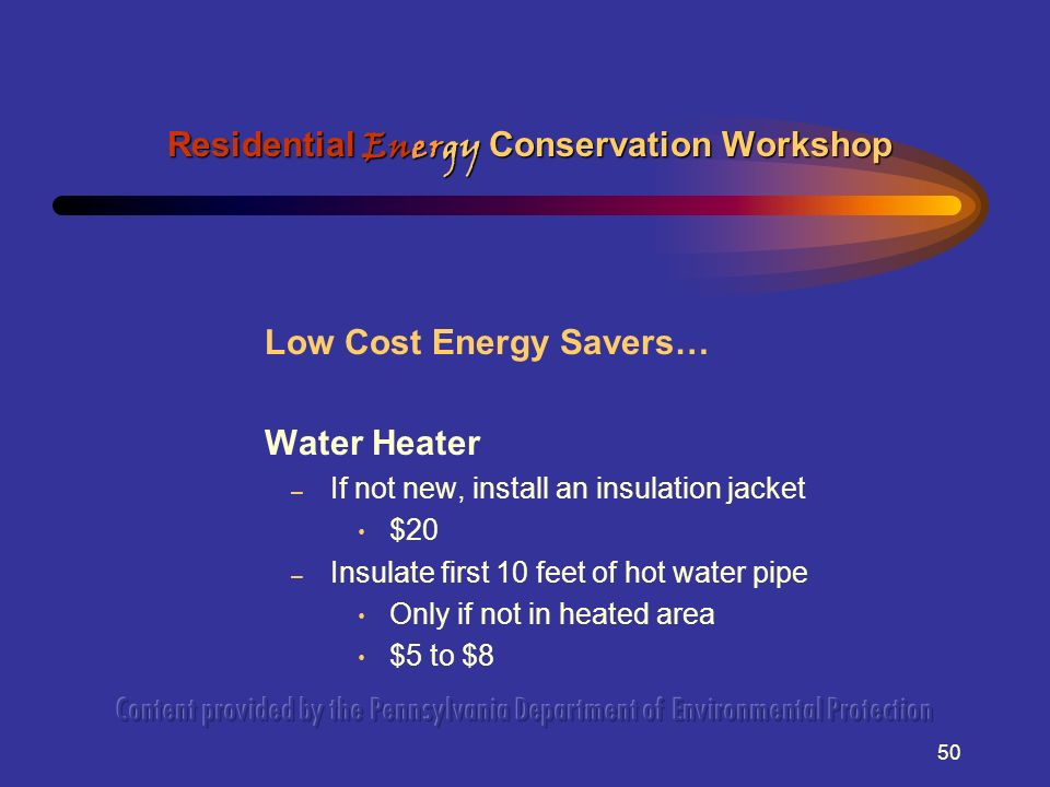 50 Low Cost Energy Savers… Water Heater – If not new, install an insulation jacket $20 – Insulate first 10 feet of hot water pipe Only if not in heate