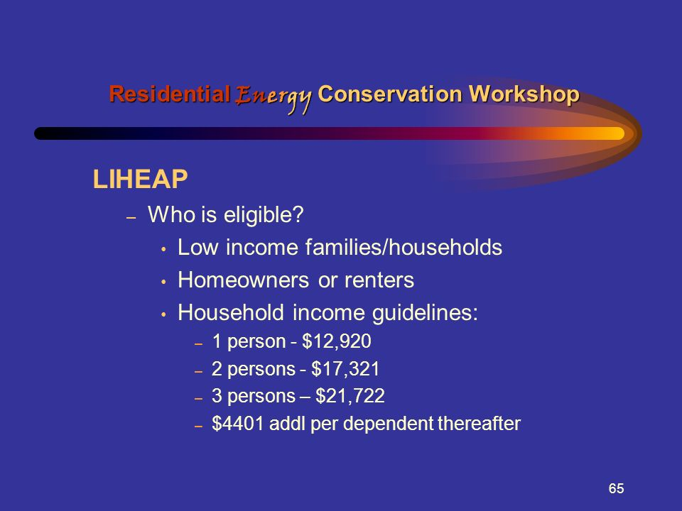 65 LIHEAP – Who is eligible? Low income families/households Homeowners or renters Household income guidelines: – 1 person - $12,920 – 2 persons - $17,