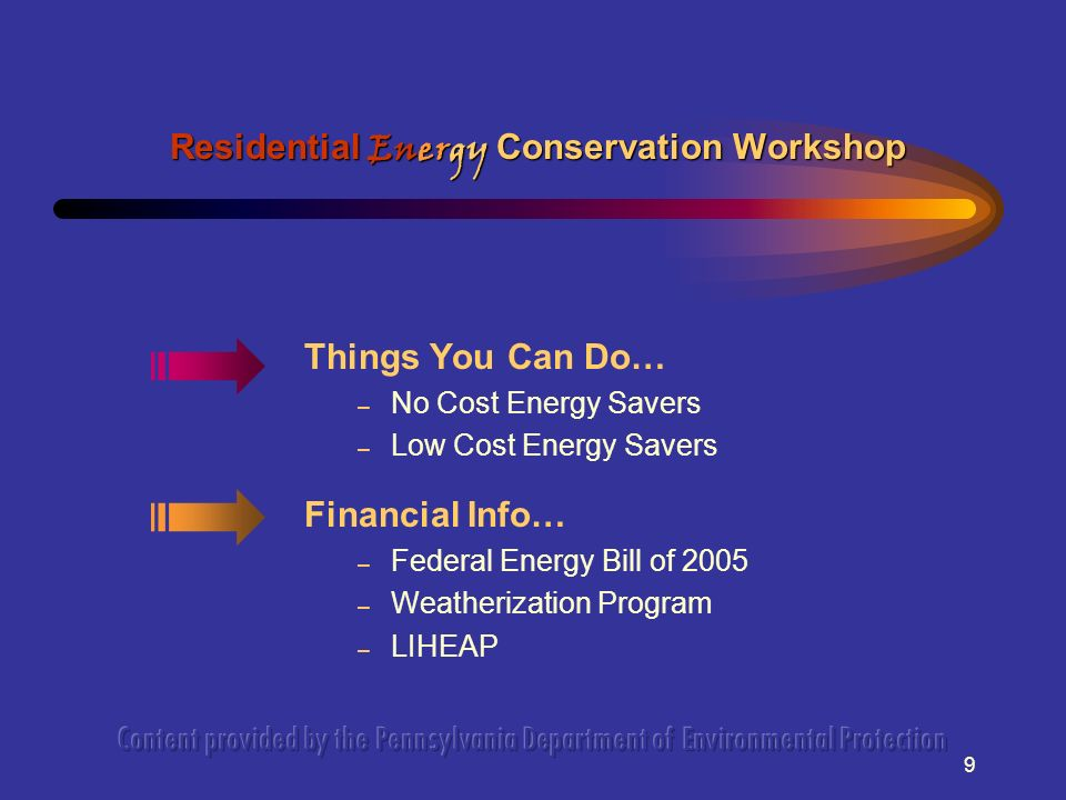 9 Things You Can Do… – No Cost Energy Savers – Low Cost Energy Savers Financial Info… – Federal Energy Bill of 2005 – Weatherization Program – LIHEAP Residential Energy Conservation Workshop