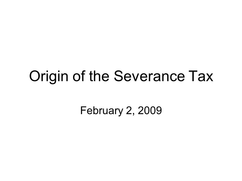 Origin of the State Severance Tax Gross Sales Tax Law - 1921 The fairest tax replaced a tax on corporate profits & an unconstitutional gas pipeline tax as of July 1, 1921 Base of tax was business gross receipts > $10,000 Tax Rate on Mining:0.40% of gross receipts
