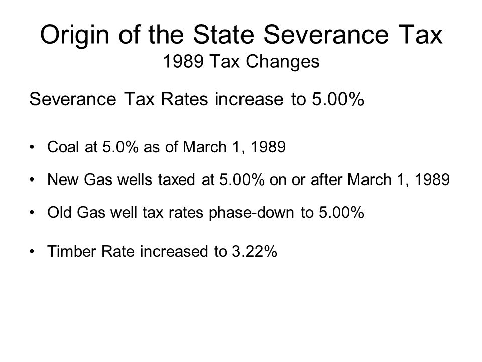 Origin of the State Severance Tax 1989 Tax Changes Severance Tax Rates increase to 5.00% Coal at 5.0% as of March 1, 1989 New Gas wells taxed at 5.00% on or after March 1, 1989 Old Gas well tax rates phase-down to 5.00% Timber Rate increased to 3.22%