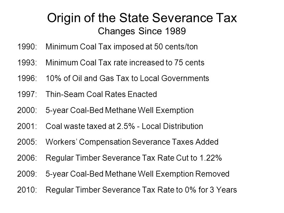 Origin of the State Severance Tax Changes Since 1989 1990:Minimum Coal Tax imposed at 50 cents/ton 1993:Minimum Coal Tax rate increased to 75 cents 1996:10% of Oil and Gas Tax to Local Governments 1997: Thin-Seam Coal Rates Enacted 2000:5-year Coal-Bed Methane Well Exemption 2001:Coal waste taxed at 2.5% - Local Distribution 2005:Workers Compensation Severance Taxes Added 2006: Regular Timber Severance Tax Rate Cut to 1.22% 2009: 5-year Coal-Bed Methane Well Exemption Removed 2010: Regular Timber Severance Tax Rate to 0% for 3 Years