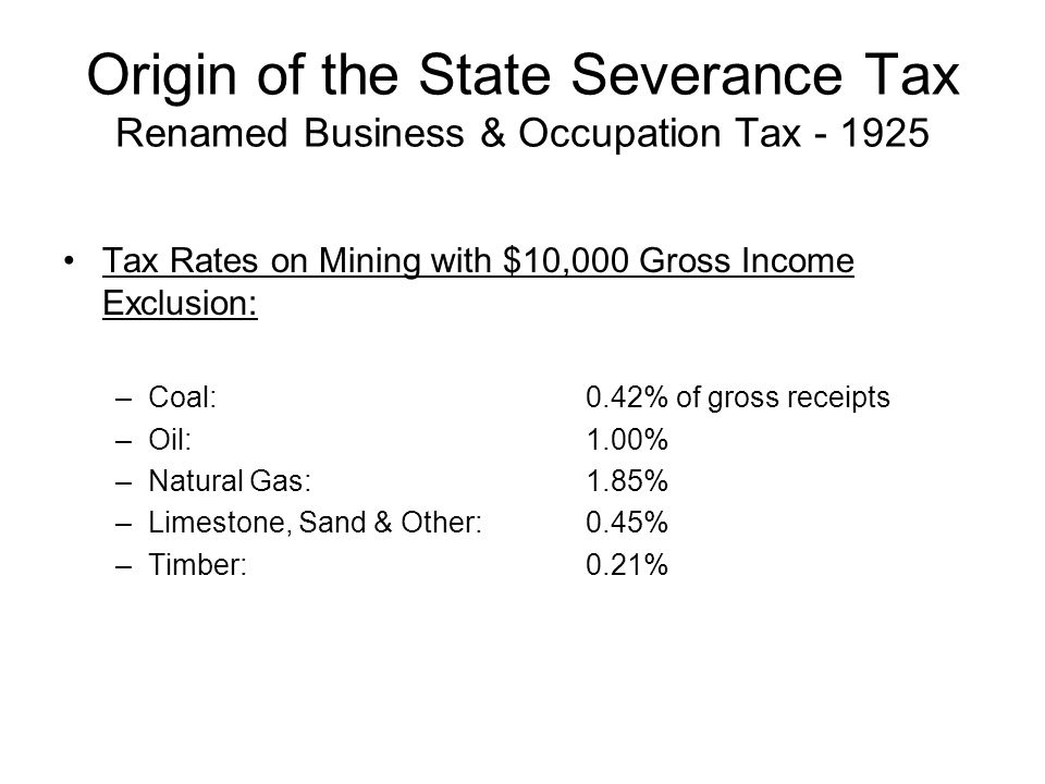 Origin of the State Severance Tax Renamed Business & Occupation Tax - 1925 Tax Rates on Mining with $10,000 Gross Income Exclusion: –Coal:0.42% of gross receipts –Oil:1.00% –Natural Gas:1.85% –Limestone, Sand & Other:0.45% –Timber:0.21%