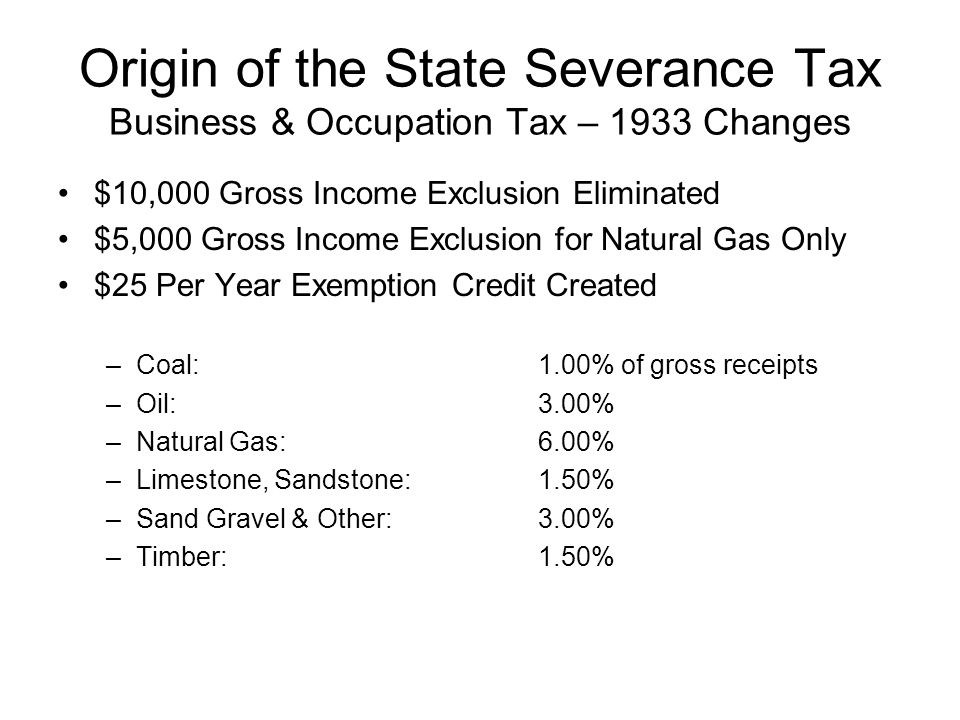 Origin of the State Severance Tax Business & Occupation Tax – 1933 Changes $10,000 Gross Income Exclusion Eliminated $5,000 Gross Income Exclusion for Natural Gas Only $25 Per Year Exemption Credit Created –Coal:1.00% of gross receipts –Oil:3.00% –Natural Gas:6.00% –Limestone, Sandstone:1.50% –Sand Gravel & Other:3.00% –Timber:1.50%