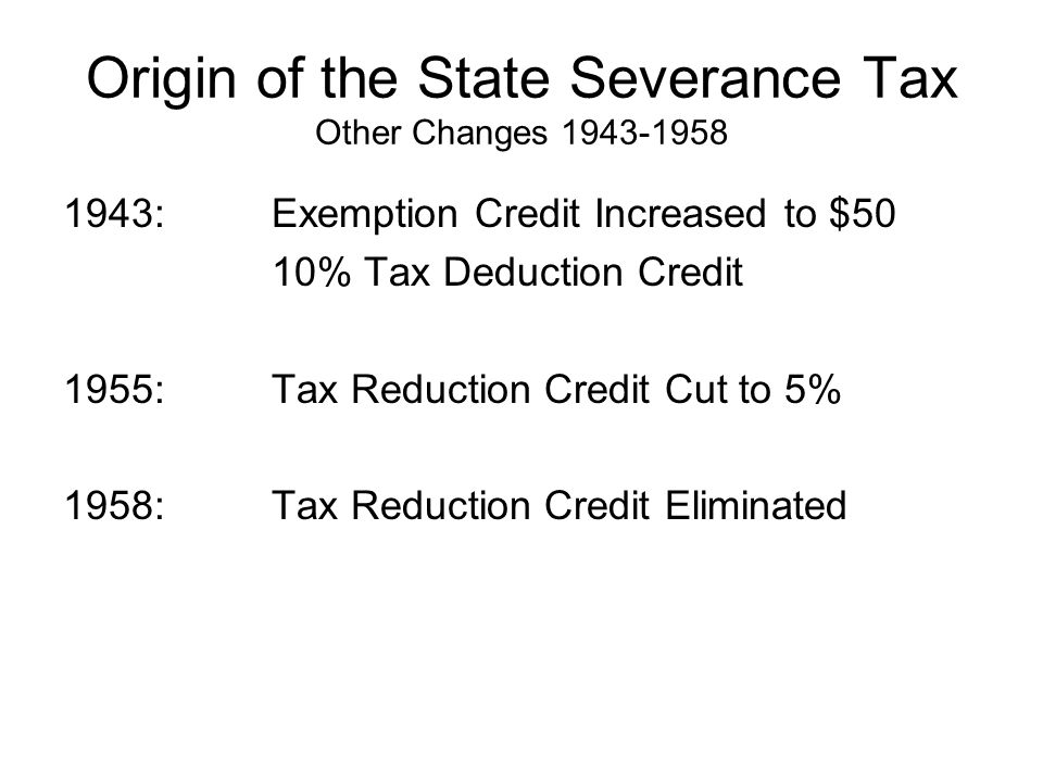 Origin of the State Severance Tax Other Changes 1943-1958 1943: Exemption Credit Increased to $50 10% Tax Deduction Credit 1955:Tax Reduction Credit Cut to 5% 1958:Tax Reduction Credit Eliminated