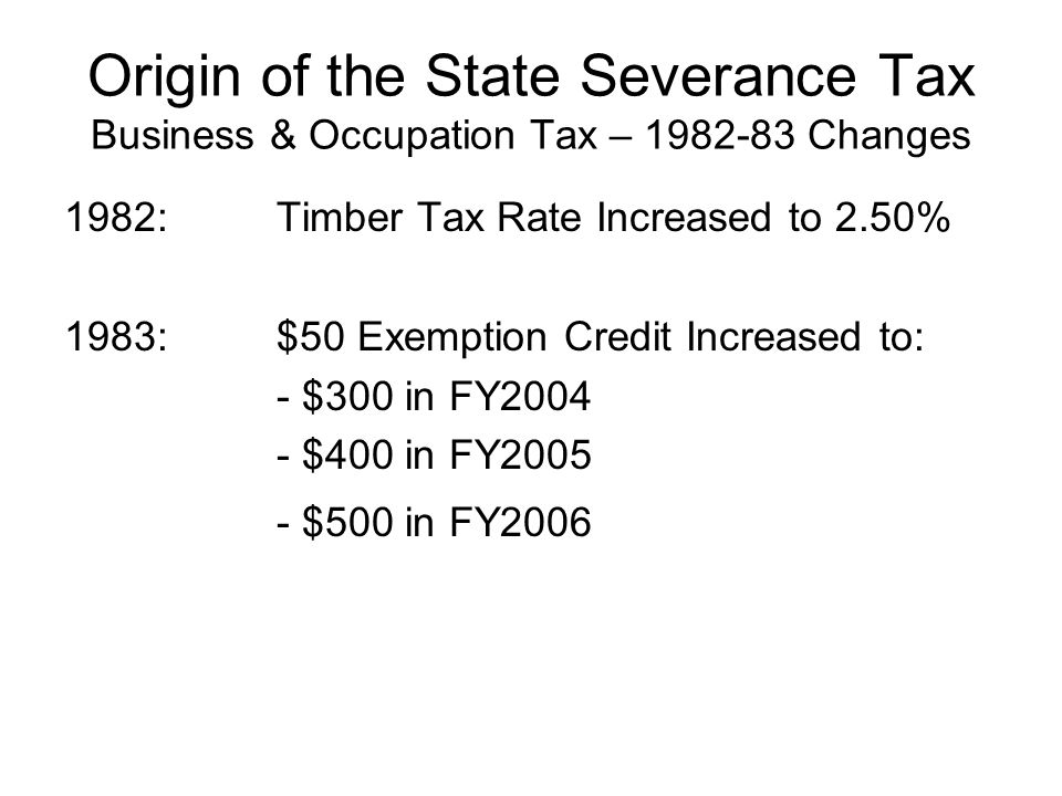 Origin of the State Severance Tax Renamed Severance Tax – 1985-87 Changes 1985: B&O Tax on Natural Resources to be renamed Severance Tax on July 1, 1987 Tax rates to converge to 4.00% by July 1992 New Gas wells taxed at 4.00% on or after July 1, 1987 $5,000 income exclusion for Natural Gas Repealed Timber Rate to remain at 2.5%