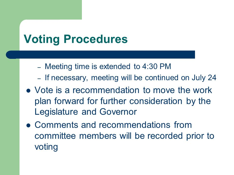Voting Procedures – Meeting time is extended to 4:30 PM – If necessary, meeting will be continued on July 24 Vote is a recommendation to move the work plan forward for further consideration by the Legislature and Governor Comments and recommendations from committee members will be recorded prior to voting