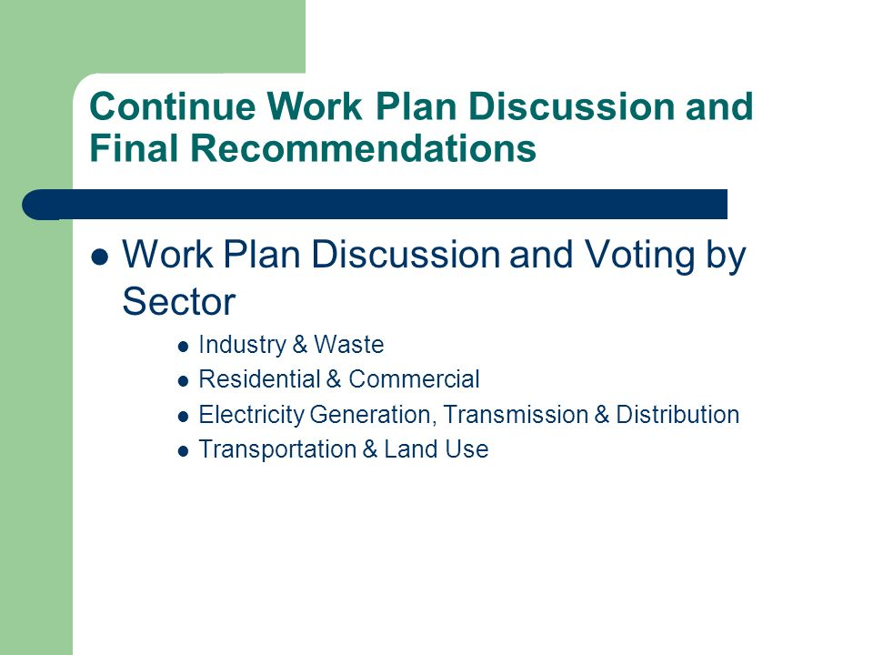 Continue Work Plan Discussion and Final Recommendations Work Plan Discussion and Voting by Sector Industry & Waste Residential & Commercial Electricity Generation, Transmission & Distribution Transportation & Land Use