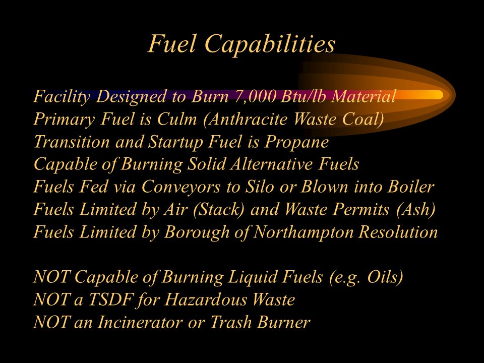 Fuel Capabilities Facility Designed to Burn 7,000 Btu/lb Material Primary Fuel is Culm (Anthracite Waste Coal) Transition and Startup Fuel is Propane