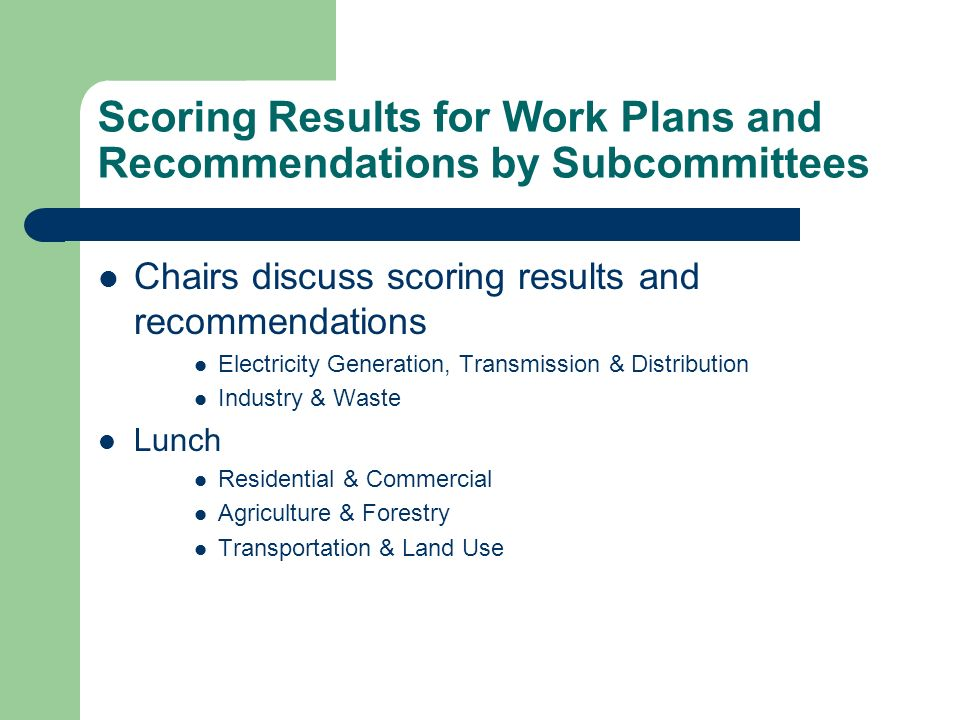 Scoring Results for Work Plans and Recommendations by Subcommittees Chairs discuss scoring results and recommendations Electricity Generation, Transmission & Distribution Industry & Waste Lunch Residential & Commercial Agriculture & Forestry Transportation & Land Use