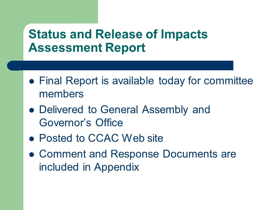 Status and Release of Impacts Assessment Report Final Report is available today for committee members Delivered to General Assembly and Governors Office Posted to CCAC Web site Comment and Response Documents are included in Appendix