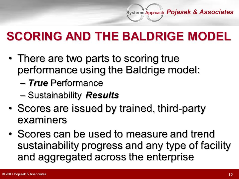 © 2003 Pojasek & Associates 12 SCORING AND THE BALDRIGE MODEL There are two parts to scoring true performance using the Baldrige model:There are two p
