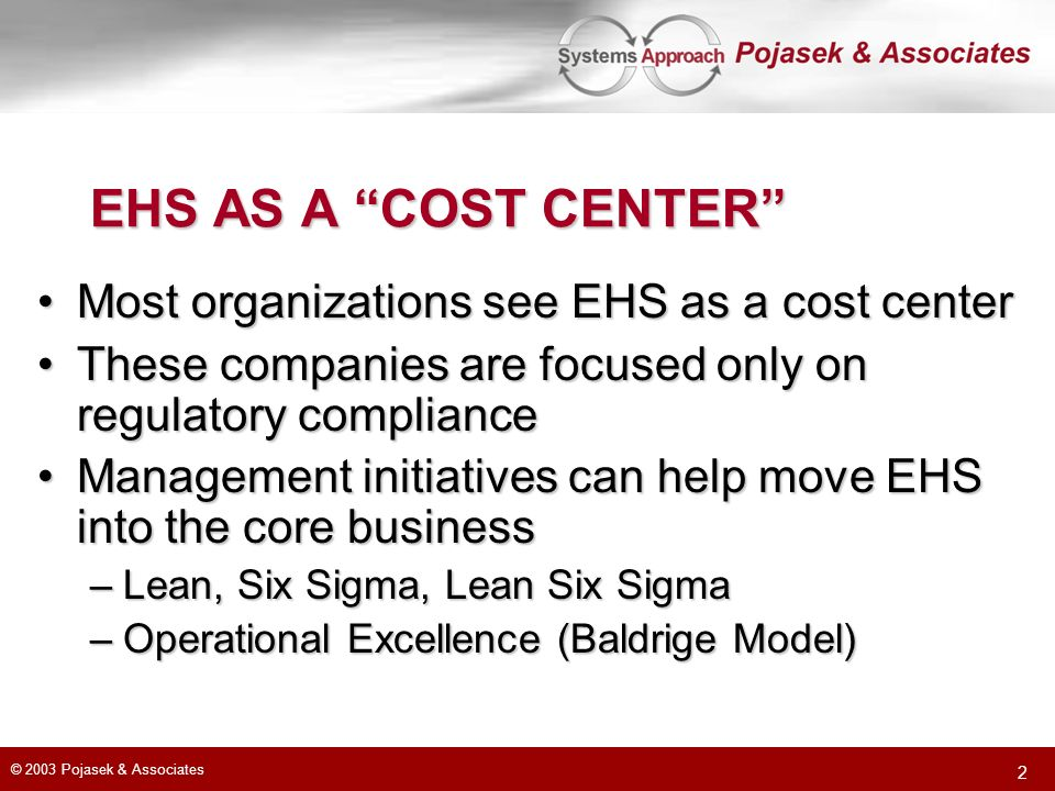 © 2003 Pojasek & Associates 2 EHS AS A COST CENTER Most organizations see EHS as a cost centerMost organizations see EHS as a cost center These compan