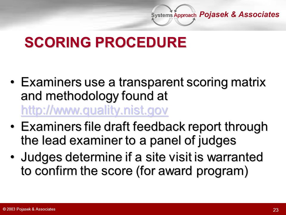 © 2003 Pojasek & Associates 23 SCORING PROCEDURE Examiners use a transparent scoring matrix and methodology found at http://www.quality.nist.govExamin