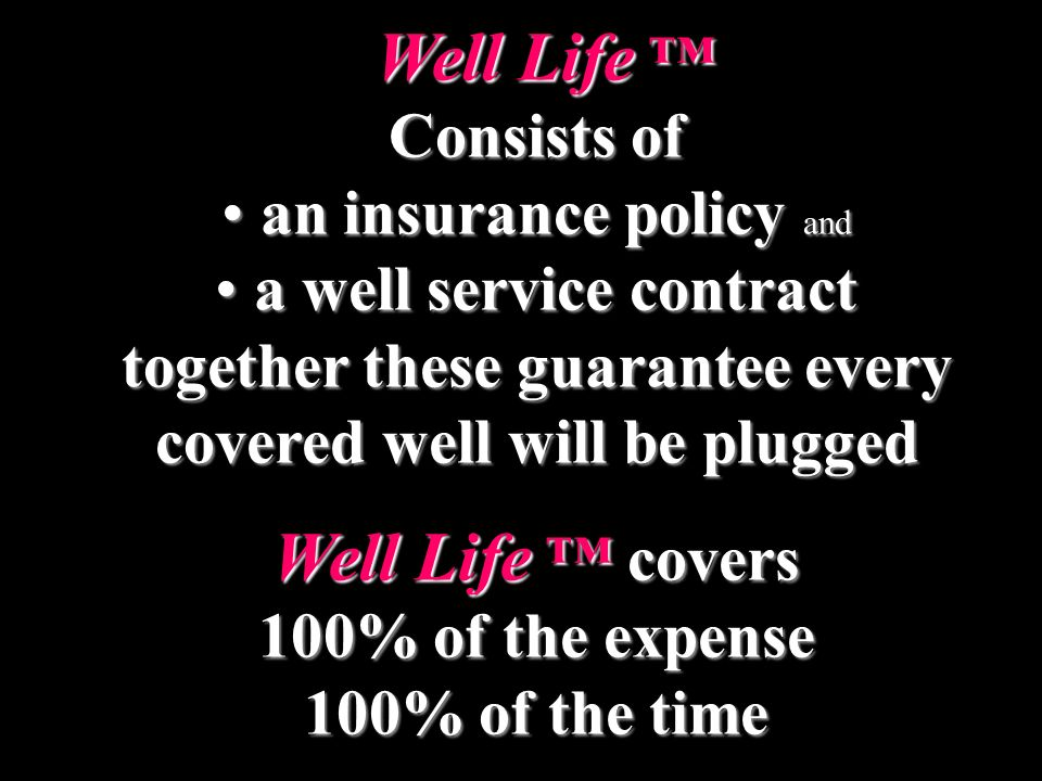 Well Life Well Life Consists of an insurance policy and an insurance policy and a well service contract a well service contract together these guarantee every covered well will be plugged Well Life covers 100% of the expense 100% of the time