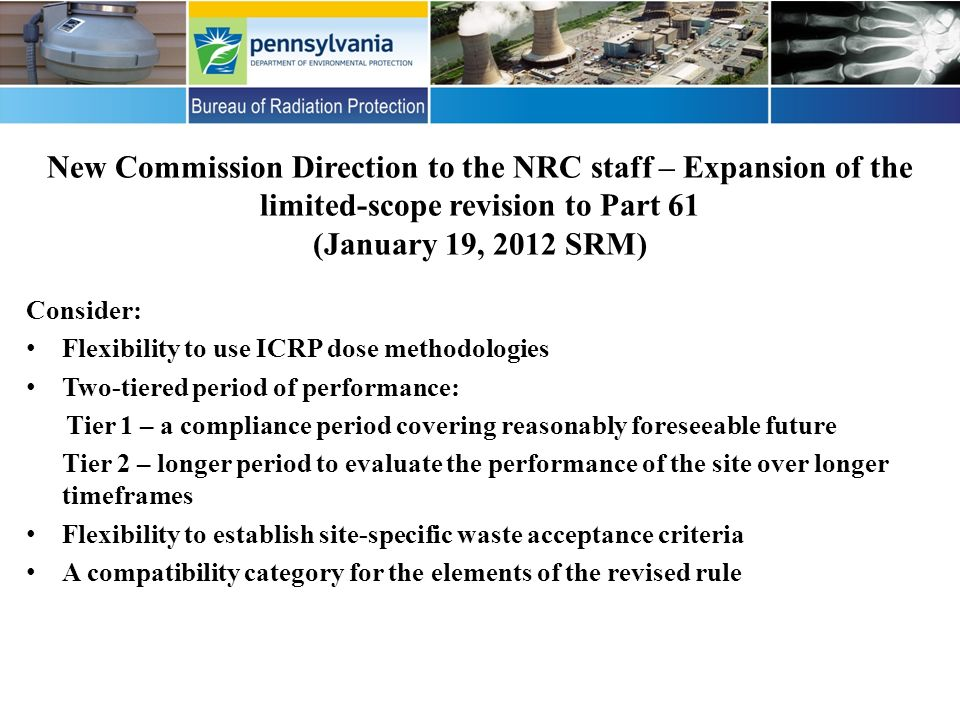 New Commission Direction to the NRC staff – Expansion of the limited-scope revision to Part 61 (January 19, 2012 SRM) Consider: Flexibility to use ICRP dose methodologies Two-tiered period of performance: Tier 1 – a compliance period covering reasonably foreseeable future Tier 2 – longer period to evaluate the performance of the site over longer timeframes Flexibility to establish site-specific waste acceptance criteria A compatibility category for the elements of the revised rule