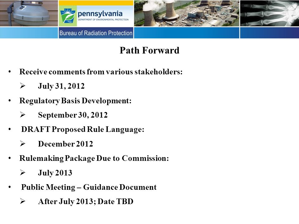 Path Forward Receive comments from various stakeholders: July 31, 2012 Regulatory Basis Development: September 30, 2012 DRAFT Proposed Rule Language: December 2012 Rulemaking Package Due to Commission: July 2013 Public Meeting – Guidance Document After July 2013; Date TBD