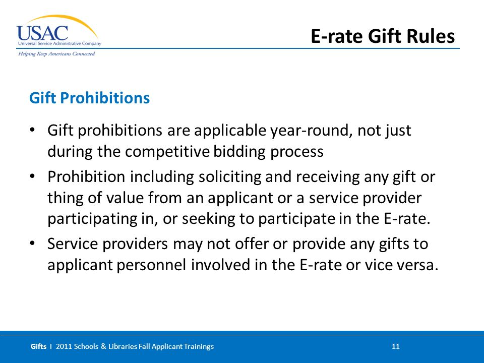 Gifts I 2011 Schools & Libraries Fall Applicant Trainings 11 Gift prohibitions are applicable year-round, not just during the competitive bidding process Prohibition including soliciting and receiving any gift or thing of value from an applicant or a service provider participating in, or seeking to participate in the E-rate.