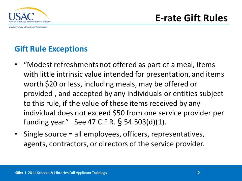 Gifts I 2011 Schools & Libraries Fall Applicant Trainings 12 Modest refreshments not offered as part of a meal, items with little intrinsic value intended for presentation, and items worth $20 or less, including meals, may be offered or provided, and accepted by any individuals or entities subject to this rule, if the value of these items received by any individual does not exceed $50 from one service provider per funding year.