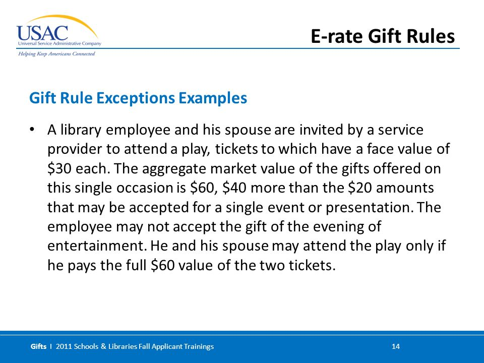 Gifts I 2011 Schools & Libraries Fall Applicant Trainings 14 A library employee and his spouse are invited by a service provider to attend a play, tickets to which have a face value of $30 each.