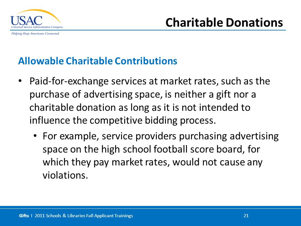 Gifts I 2011 Schools & Libraries Fall Applicant Trainings 21 Paid-for-exchange services at market rates, such as the purchase of advertising space, is neither a gift nor a charitable donation as long as it is not intended to influence the competitive bidding process.