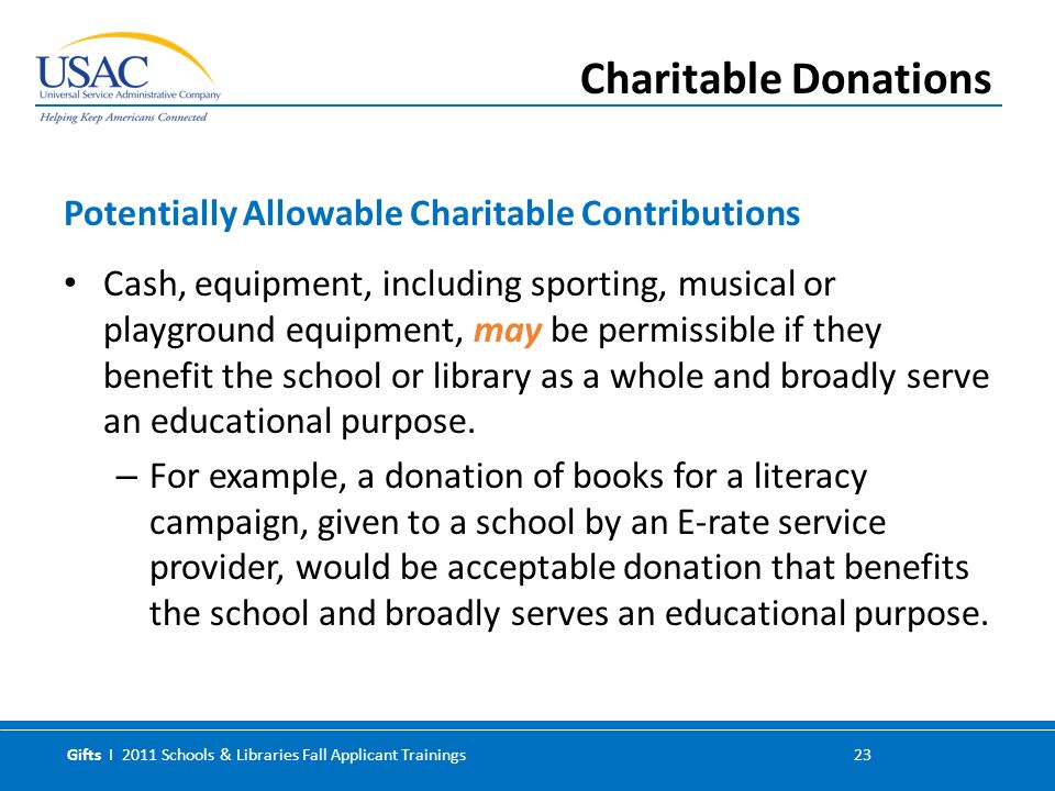 Gifts I 2011 Schools & Libraries Fall Applicant Trainings 23 Cash, equipment, including sporting, musical or playground equipment, may be permissible if they benefit the school or library as a whole and broadly serve an educational purpose.