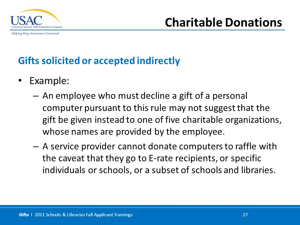 Gifts I 2011 Schools & Libraries Fall Applicant Trainings 27 Example: – An employee who must decline a gift of a personal computer pursuant to this rule may not suggest that the gift be given instead to one of five charitable organizations, whose names are provided by the employee.