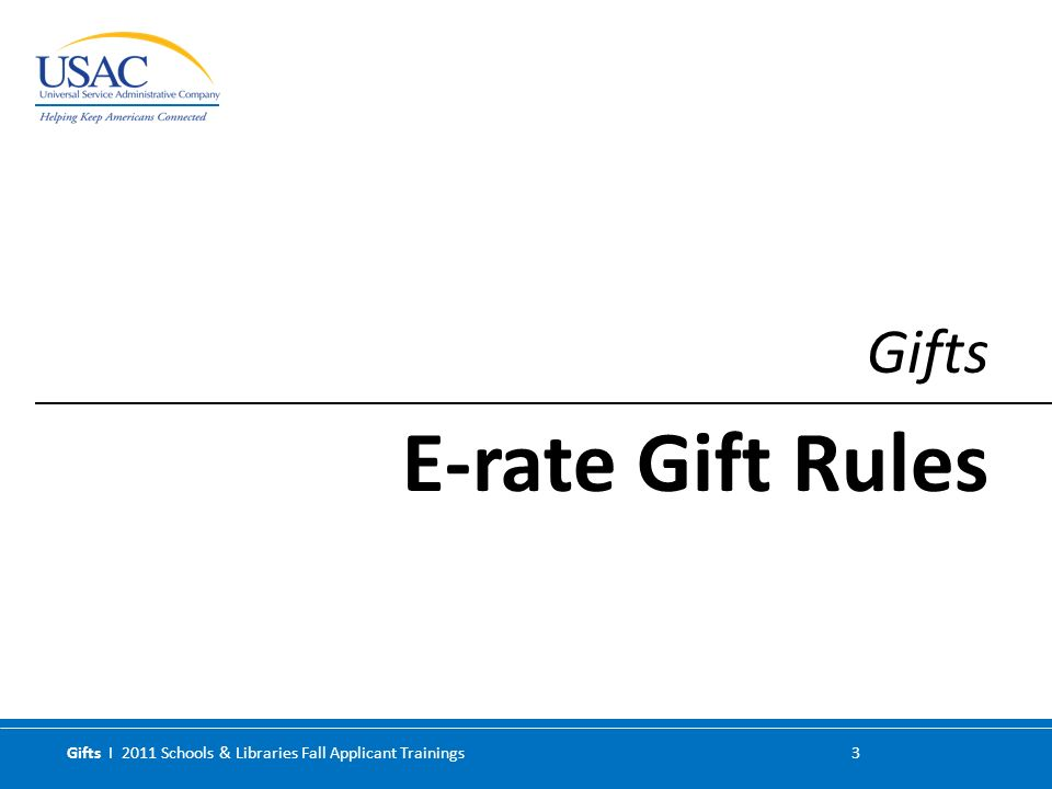 Gifts I 2011 Schools & Libraries Fall Applicant Trainings 3 Gifts E-rate Gift Rules