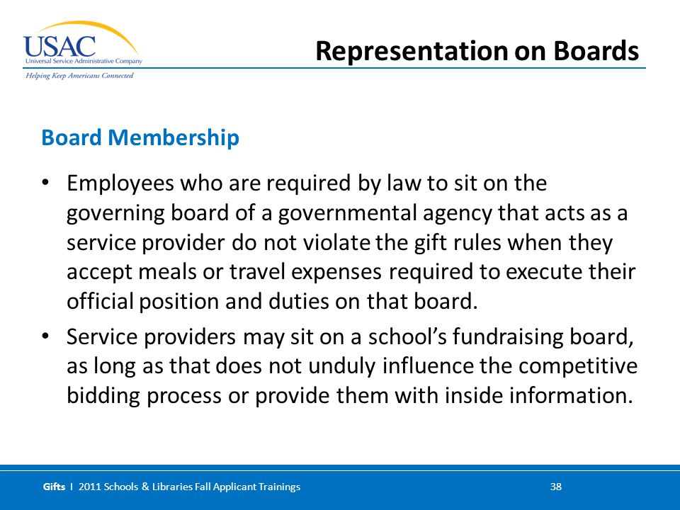 Gifts I 2011 Schools & Libraries Fall Applicant Trainings 38 Employees who are required by law to sit on the governing board of a governmental agency that acts as a service provider do not violate the gift rules when they accept meals or travel expenses required to execute their official position and duties on that board.