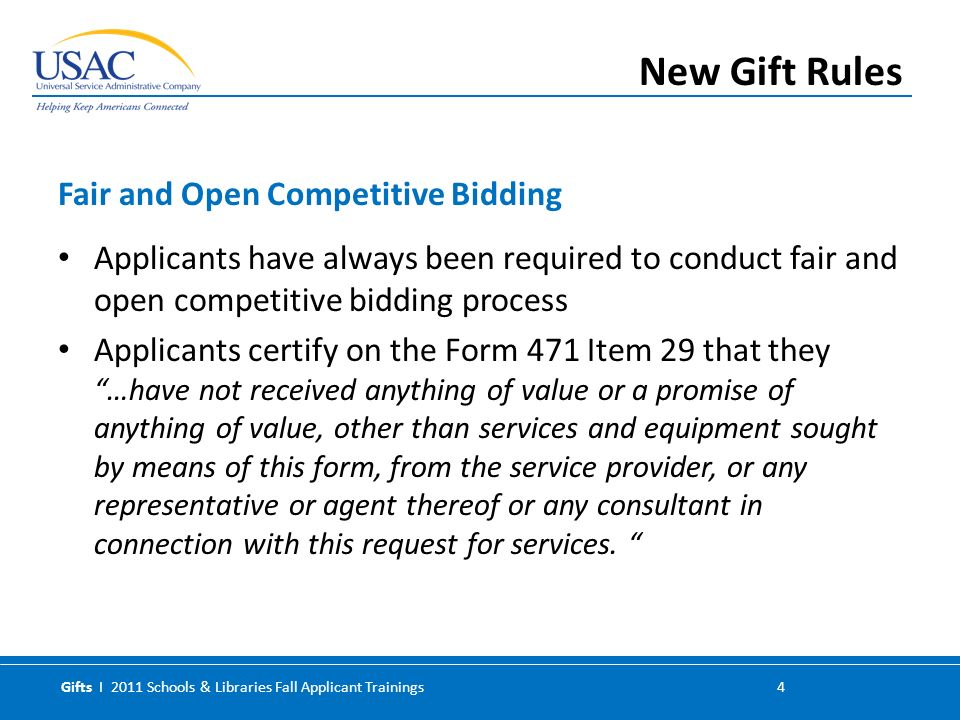 Gifts I 2011 Schools & Libraries Fall Applicant Trainings 4 Applicants have always been required to conduct fair and open competitive bidding process Applicants certify on the Form 471 Item 29 that they …have not received anything of value or a promise of anything of value, other than services and equipment sought by means of this form, from the service provider, or any representative or agent thereof or any consultant in connection with this request for services.