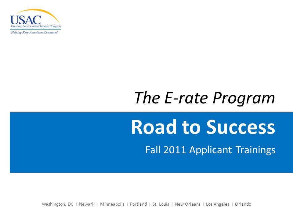 The E-rate Program Road to Success Fall 2011 Applicant Trainings Washington, DC I Newark I Minneapolis I Portland I St. Louis I New Orleans I Los Ange
