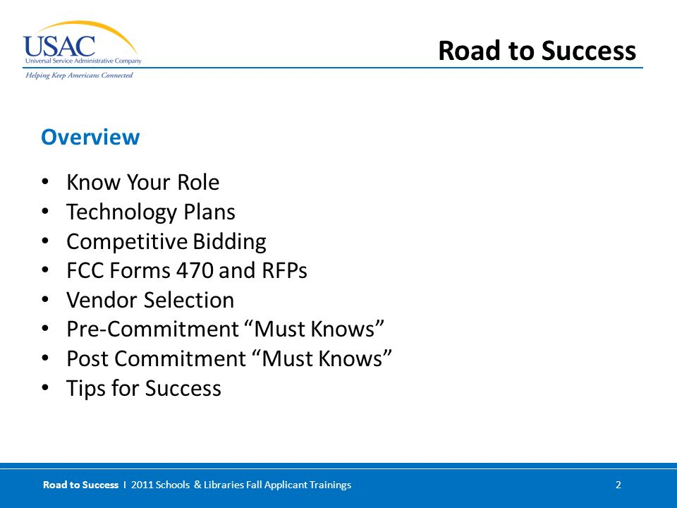 Road to Success I 2011 Schools & Libraries Fall Applicant Trainings 2 Know Your Role Technology Plans Competitive Bidding FCC Forms 470 and RFPs Vendor Selection Pre-Commitment Must Knows Post Commitment Must Knows Tips for Success Overview Road to Success