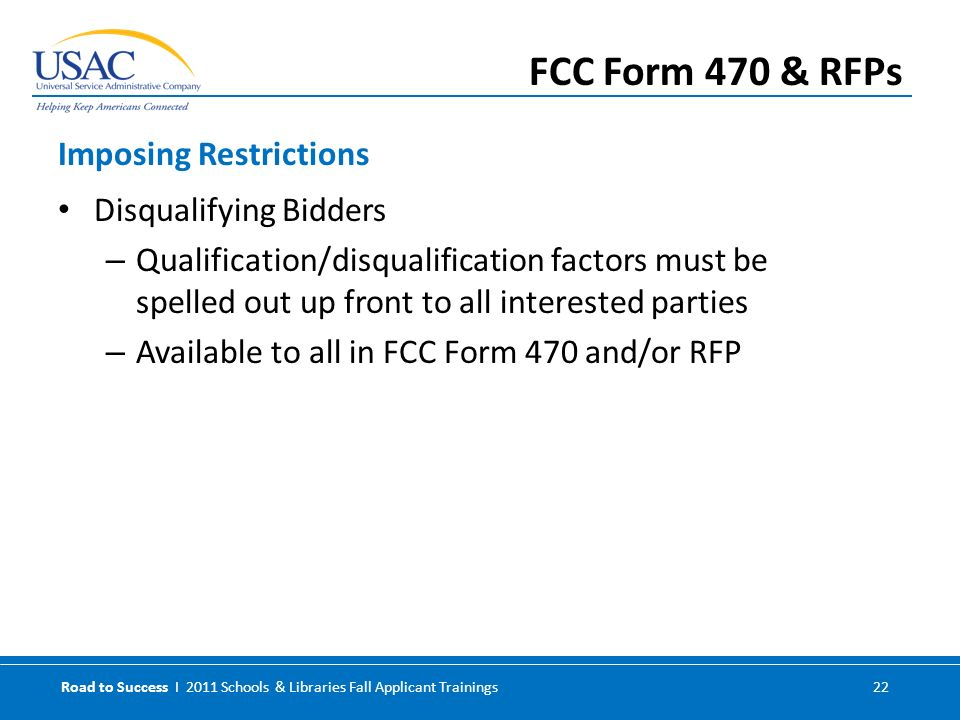 Road to Success I 2011 Schools & Libraries Fall Applicant Trainings 22 Disqualifying Bidders – Qualification/disqualification factors must be spelled out up front to all interested parties – Available to all in FCC Form 470 and/or RFP Imposing Restrictions FCC Form 470 & RFPs