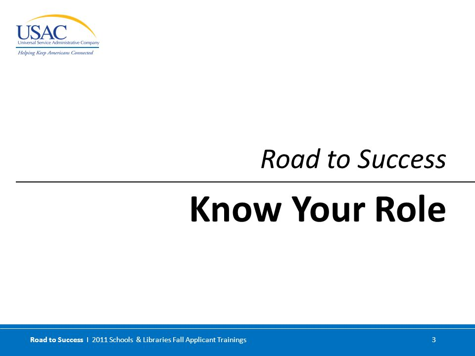 Road to Success I 2011 Schools & Libraries Fall Applicant Trainings 3 Road to Success Know Your Role