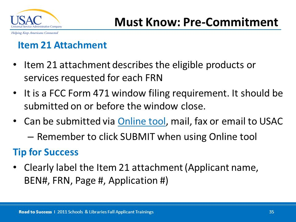 Road to Success I 2011 Schools & Libraries Fall Applicant Trainings 35 Item 21 attachment describes the eligible products or services requested for each FRN It is a FCC Form 471 window filing requirement.