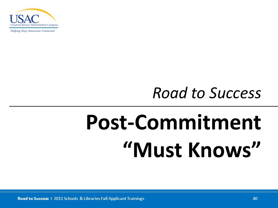 Road to Success I 2011 Schools & Libraries Fall Applicant Trainings 40 Road to Success Post-Commitment Must Knows