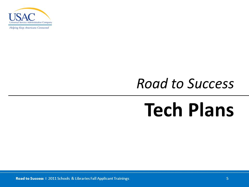 Road to Success I 2011 Schools & Libraries Fall Applicant Trainings 5 Road to Success Tech Plans