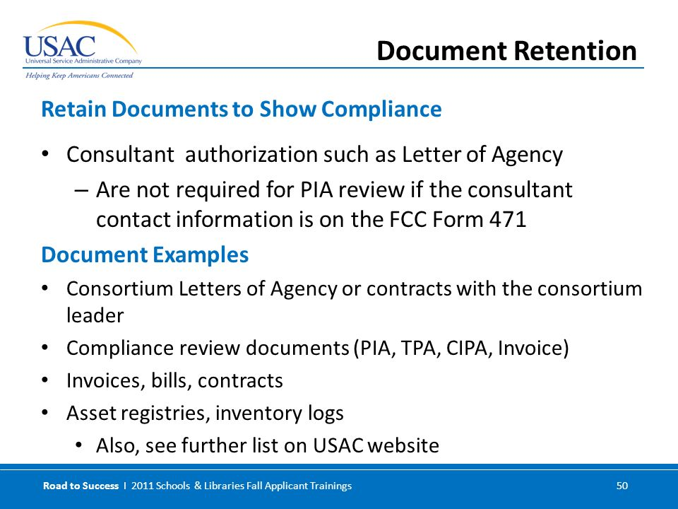 Road to Success I 2011 Schools & Libraries Fall Applicant Trainings 50 Consultant authorization such as Letter of Agency – Are not required for PIA review if the consultant contact information is on the FCC Form 471 Document Examples Consortium Letters of Agency or contracts with the consortium leader Compliance review documents (PIA, TPA, CIPA, Invoice) Invoices, bills, contracts Asset registries, inventory logs Also, see further list on USAC website Retain Documents to Show Compliance Document Retention