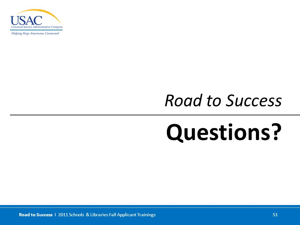 Road to Success I 2011 Schools & Libraries Fall Applicant Trainings 51 Road to Success Questions?