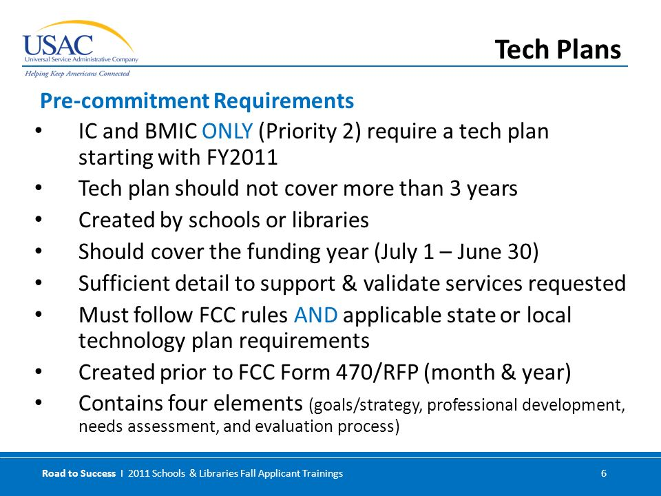 Road to Success I 2011 Schools & Libraries Fall Applicant Trainings 6 IC and BMIC ONLY (Priority 2) require a tech plan starting with FY2011 Tech plan should not cover more than 3 years Created by schools or libraries Should cover the funding year (July 1 – June 30) Sufficient detail to support & validate services requested Must follow FCC rules AND applicable state or local technology plan requirements Created prior to FCC Form 470/RFP (month & year) Contains four elements (goals/strategy, professional development, needs assessment, and evaluation process) Pre-commitment Requirements Tech Plans