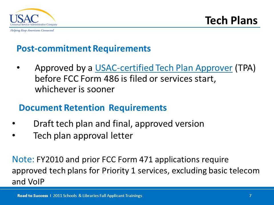 Road to Success I 2011 Schools & Libraries Fall Applicant Trainings 7 Approved by a USAC-certified Tech Plan Approver (TPA) before FCC Form 486 is filed or services start, whichever is soonerUSAC-certified Tech Plan Approver Post-commitment Requirements Tech Plans Document Retention Requirements Draft tech plan and final, approved version Tech plan approval letter Note: FY2010 and prior FCC Form 471 applications require approved tech plans for Priority 1 services, excluding basic telecom and VoIP