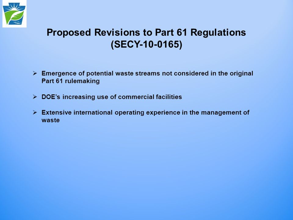Proposed Revisions to Part 61 Regulations (SECY ) Emergence of potential waste streams not considered in the original Part 61 rulemaking DOEs increasing use of commercial facilities Extensive international operating experience in the management of waste