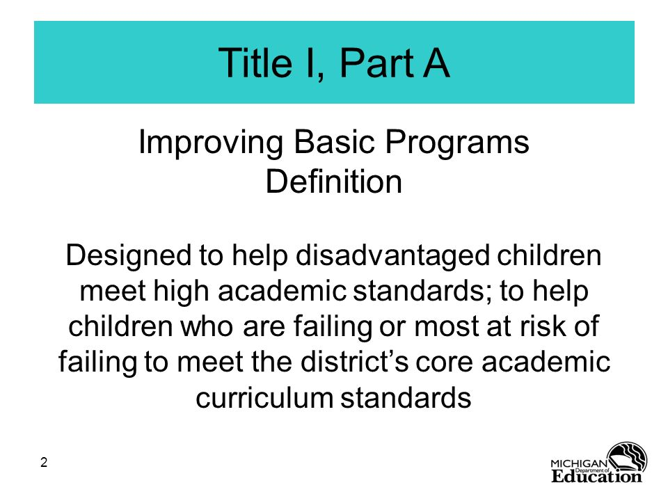 2 Title I, Part A Improving Basic Programs Definition Designed to help disadvantaged children meet high academic standards; to help children who are f