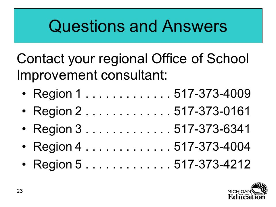 23 Questions and Answers Contact your regional Office of School Improvement consultant: Region 1............. 517-373-4009 Region 2............. 517-3