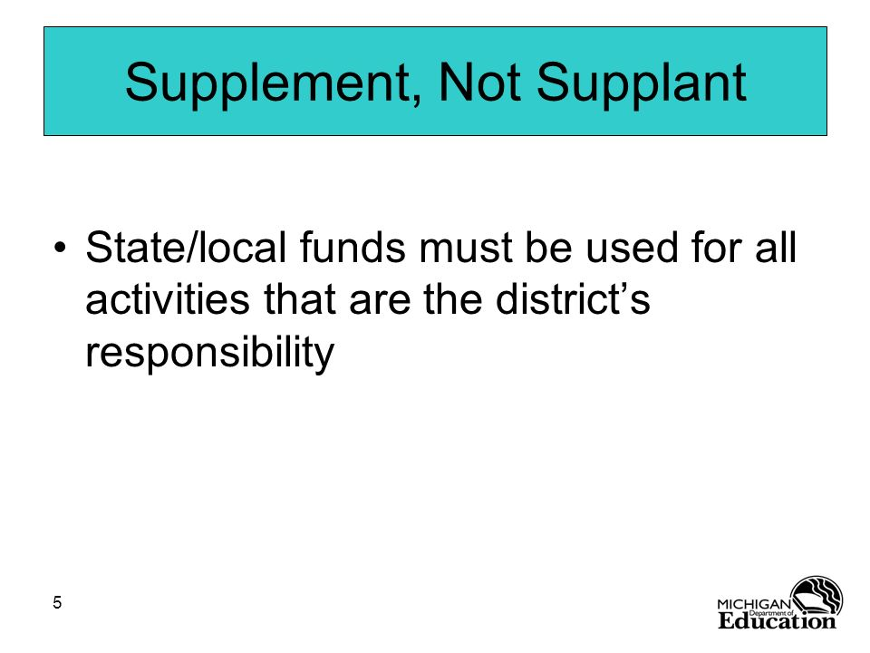 5 Supplement, Not Supplant State/local funds must be used for all activities that are the districts responsibility