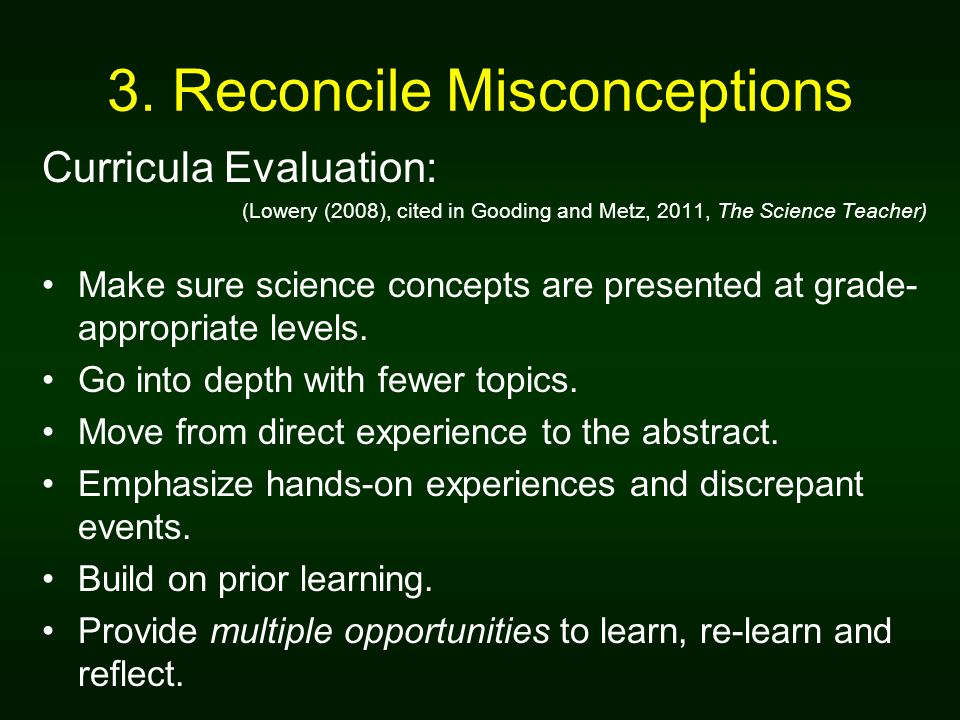 3. Reconcile Misconceptions Curricula Evaluation: (Lowery (2008), cited in Gooding and Metz, 2011, The Science Teacher) Make sure science concepts are